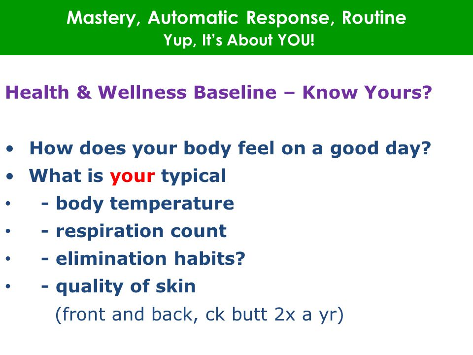 Mastery, Automatic Response, Routine Yup, It's About YOU! Health & Wellness Baseline – Know Yours? How does your body feel on a good day? What is your