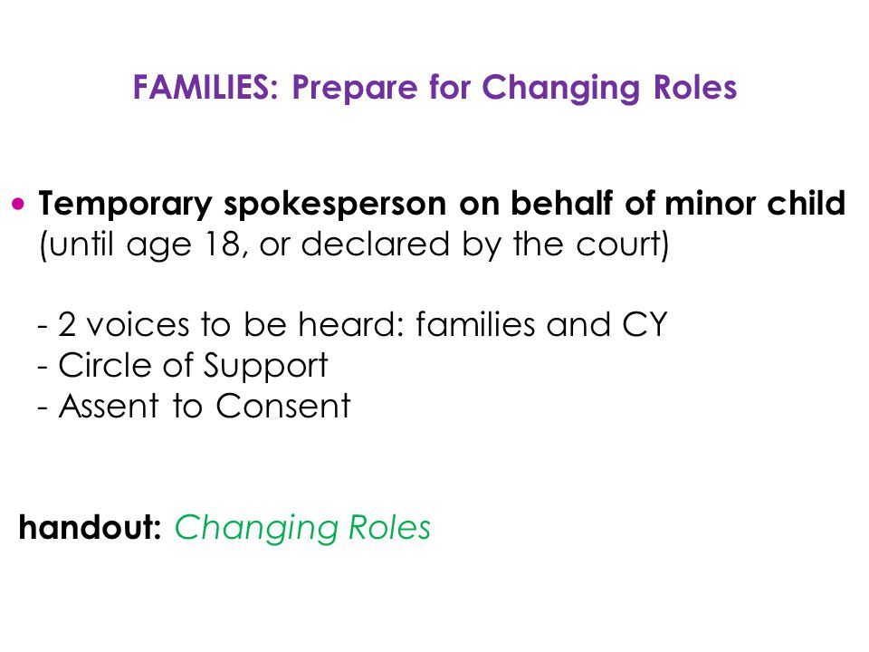 FAMILIES: Prepare for Changing Roles Temporary spokesperson on behalf of minor child (until age 18, or declared by the court) - 2 voices to be heard: