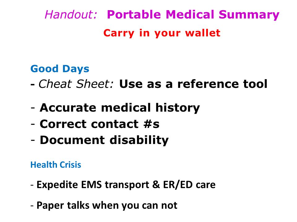 Handout: Portable Medical Summary Carry in your wallet Good Days - Cheat Sheet: Use as a reference tool - Accurate medical history - Correct contact #