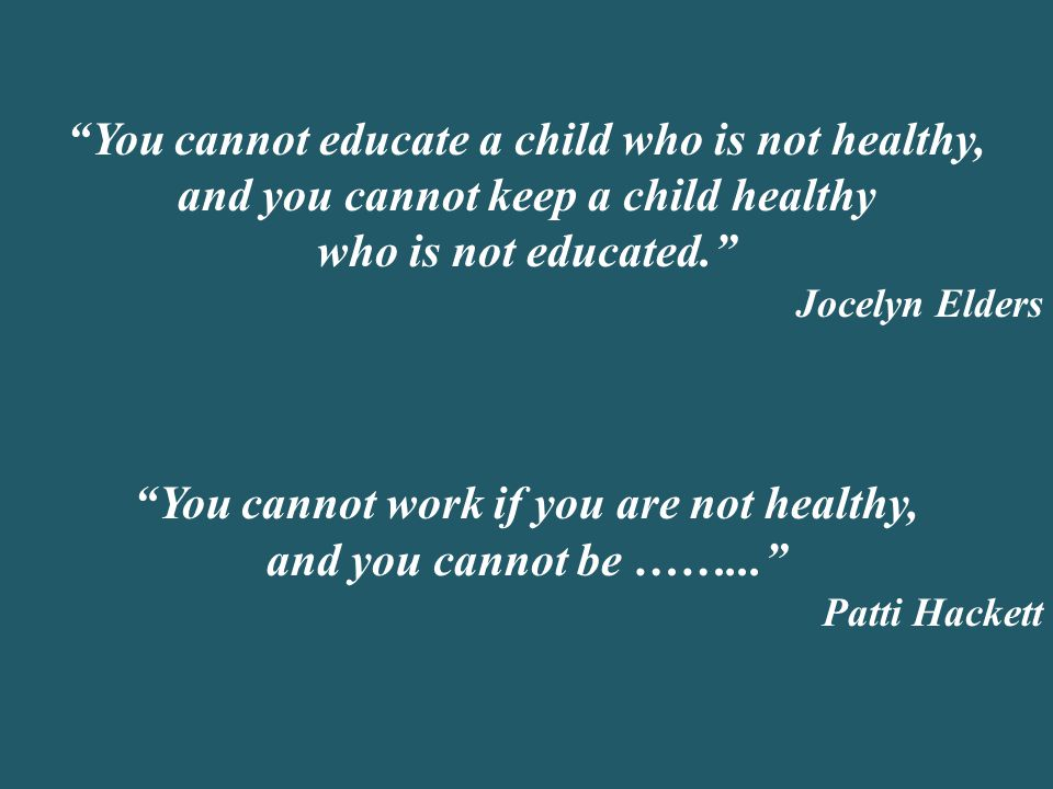 """You cannot educate a child who is not healthy, and you cannot keep a child healthy who is not educated."" Jocelyn Elders ""You cannot work if you are n"