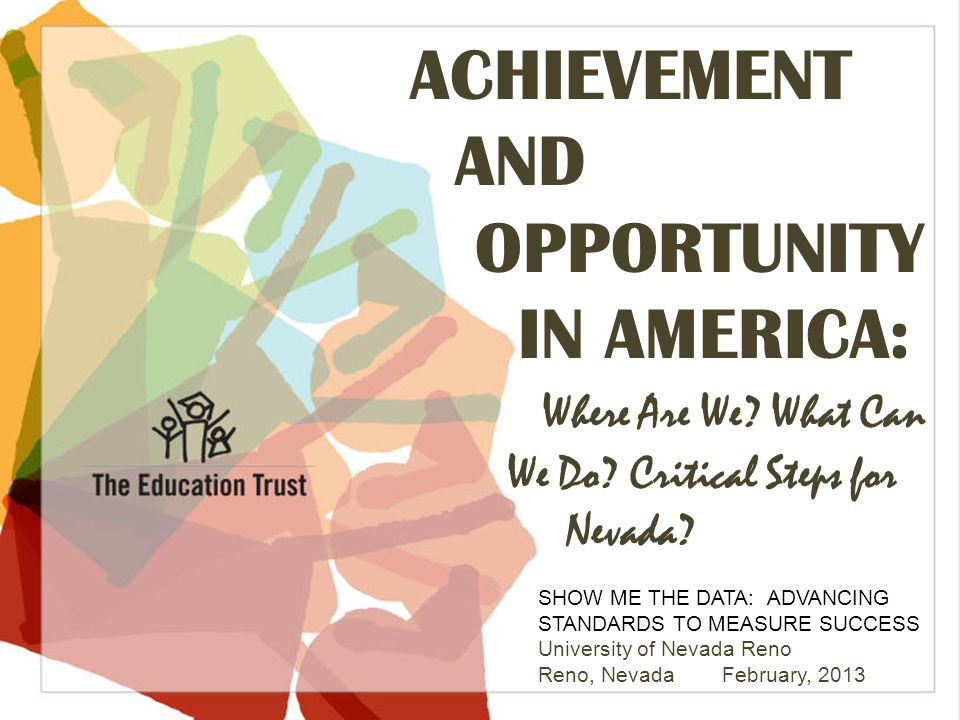 © 2013 THE EDUCATION TRUST ACHIEVEMENT AND OPPORTUNITY IN AMERICA: Where Are We? What Can We Do? Critical Steps for Nevada? SHOW ME THE DATA: ADVANCIN