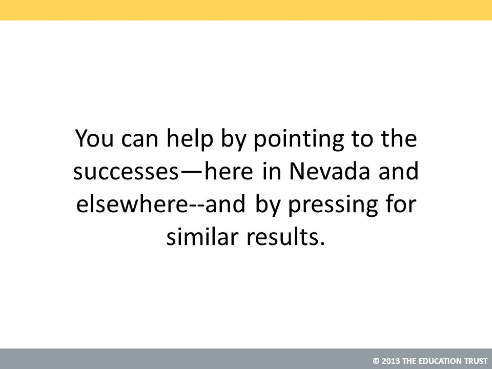 © 2013 THE EDUCATION TRUST You can help by pointing to the successes—here in Nevada and elsewhere--and by pressing for similar results.