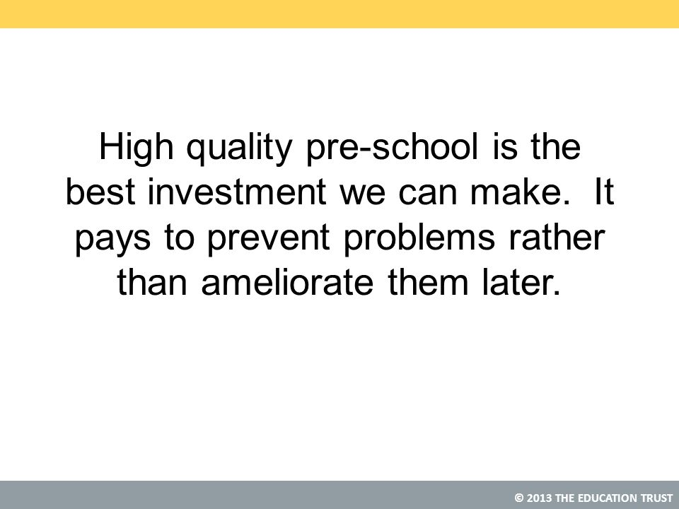© 2013 THE EDUCATION TRUST High quality pre-school is the best investment we can make.