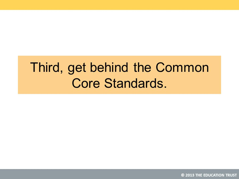 © 2013 THE EDUCATION TRUST Third, get behind the Common Core Standards.