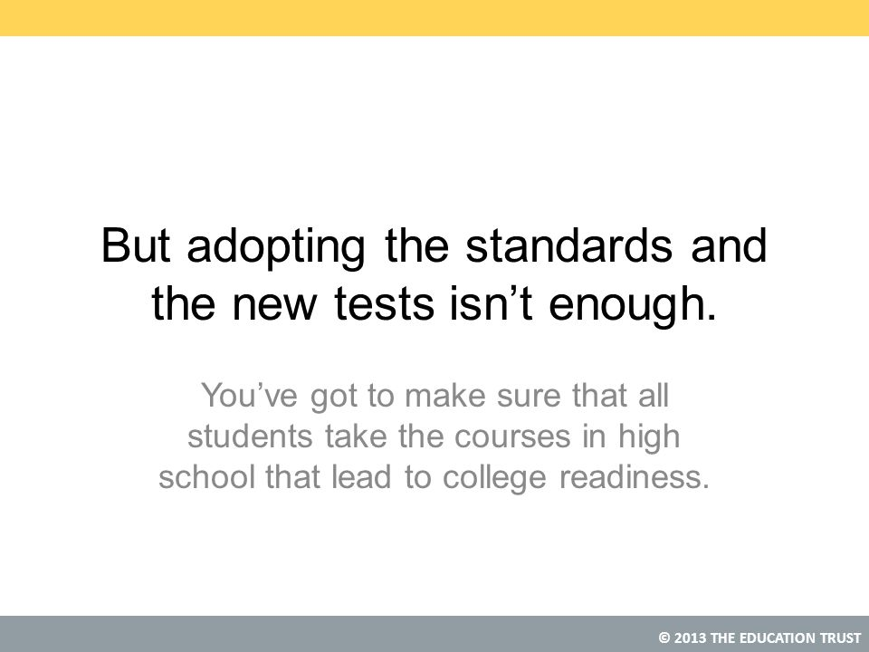© 2013 THE EDUCATION TRUST But adopting the standards and the new tests isn't enough. You've got to make sure that all students take the courses in hi