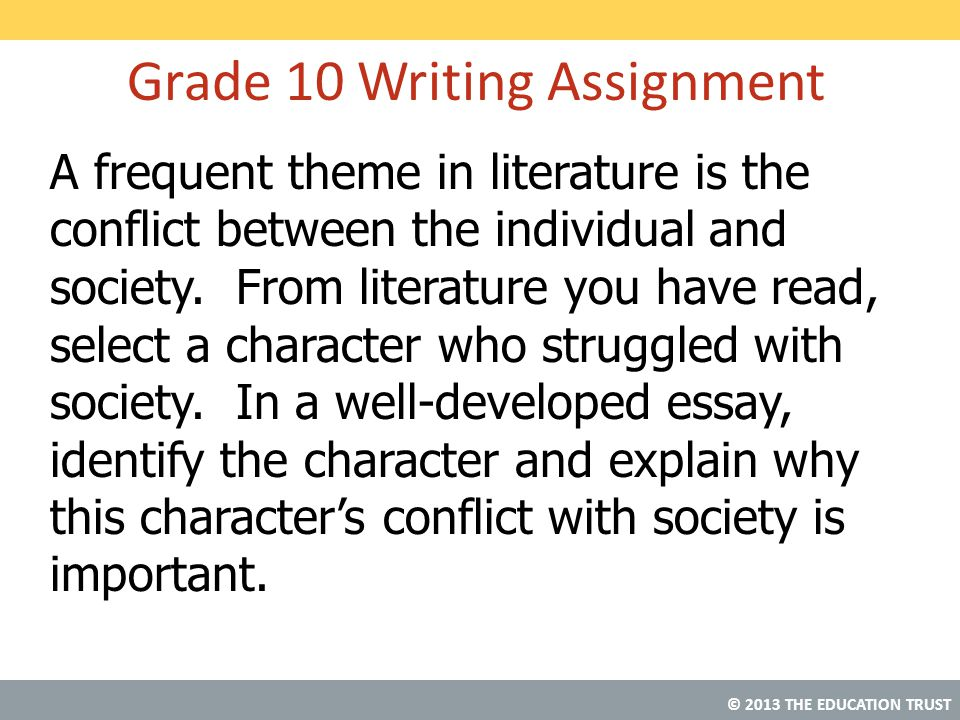 © 2013 THE EDUCATION TRUST Grade 10 Writing Assignment A frequent theme in literature is the conflict between the individual and society. From literat