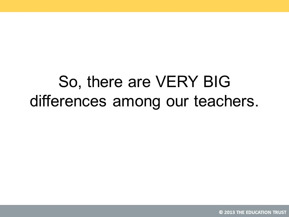 © 2013 THE EDUCATION TRUST So, there are VERY BIG differences among our teachers.