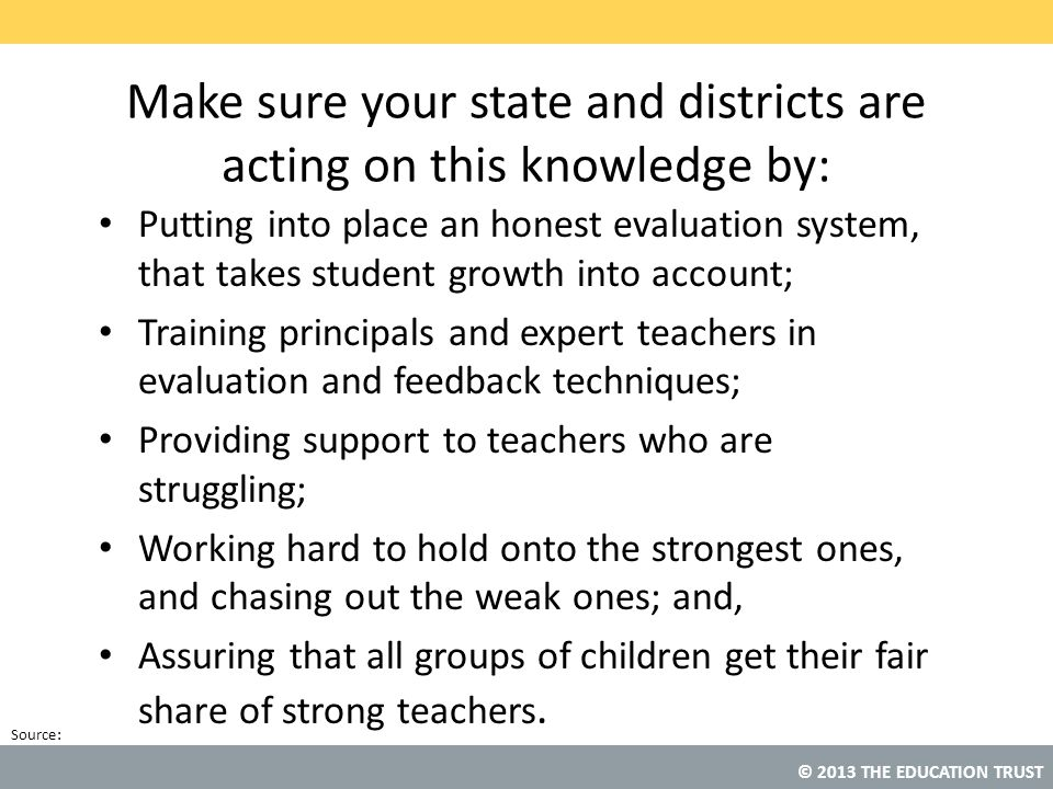 © 2013 THE EDUCATION TRUST Source: Make sure your state and districts are acting on this knowledge by: Putting into place an honest evaluation system,