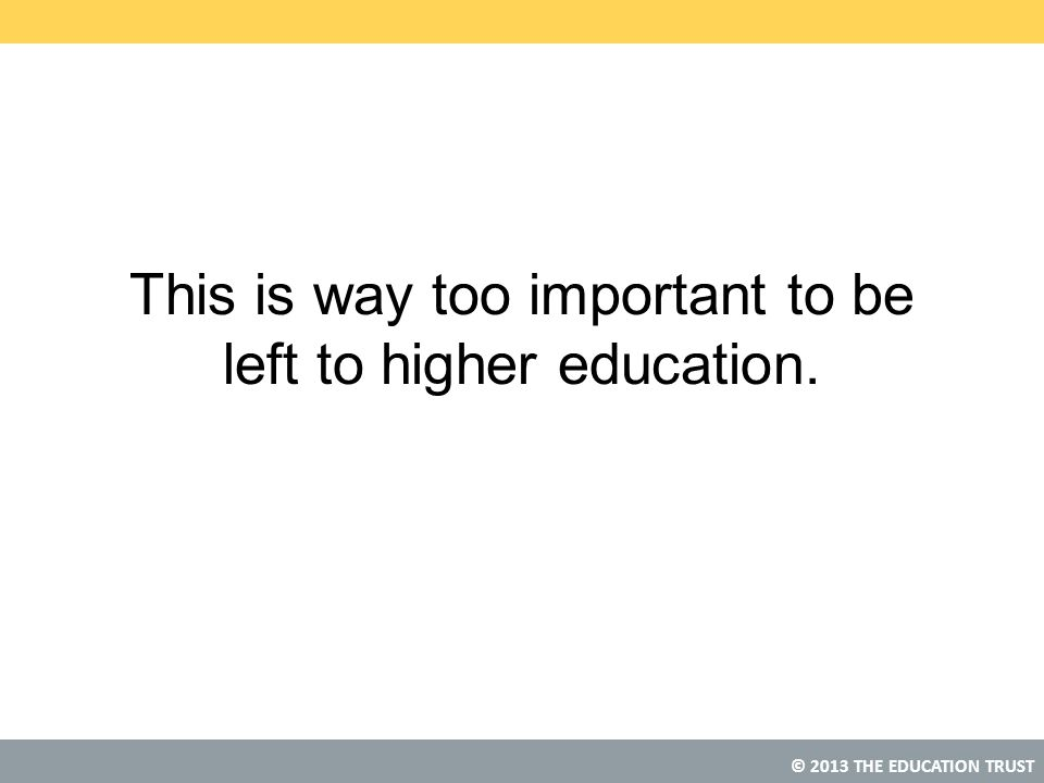 © 2013 THE EDUCATION TRUST This is way too important to be left to higher education.