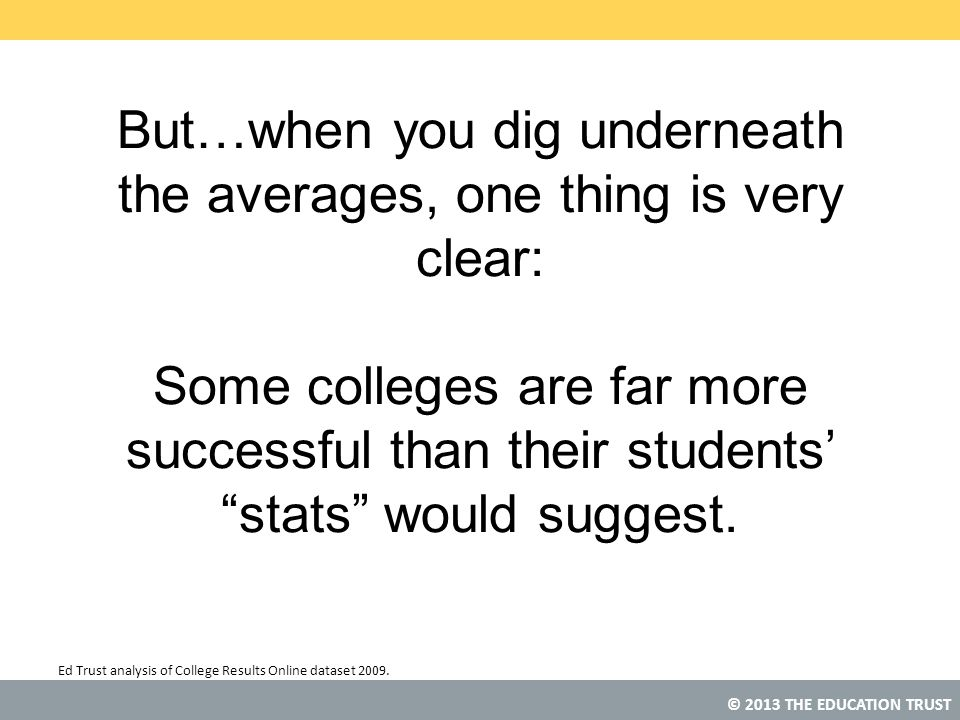 © 2013 THE EDUCATION TRUST But…when you dig underneath the averages, one thing is very clear: Some colleges are far more successful than their student