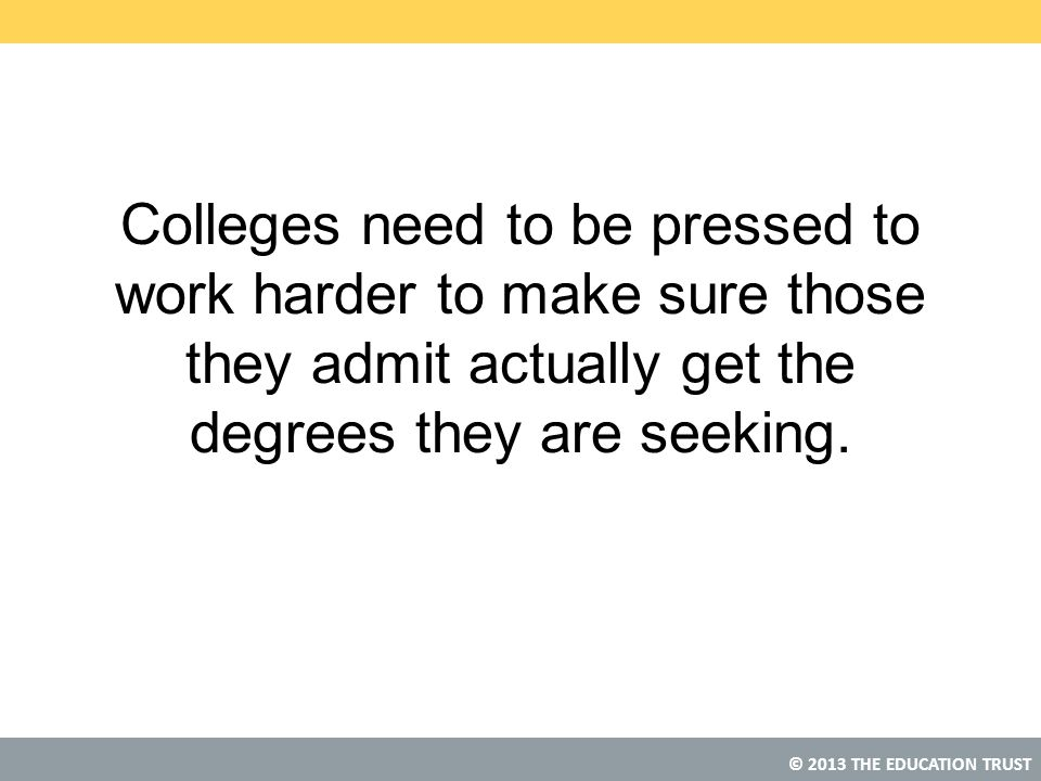 © 2013 THE EDUCATION TRUST Colleges need to be pressed to work harder to make sure those they admit actually get the degrees they are seeking.