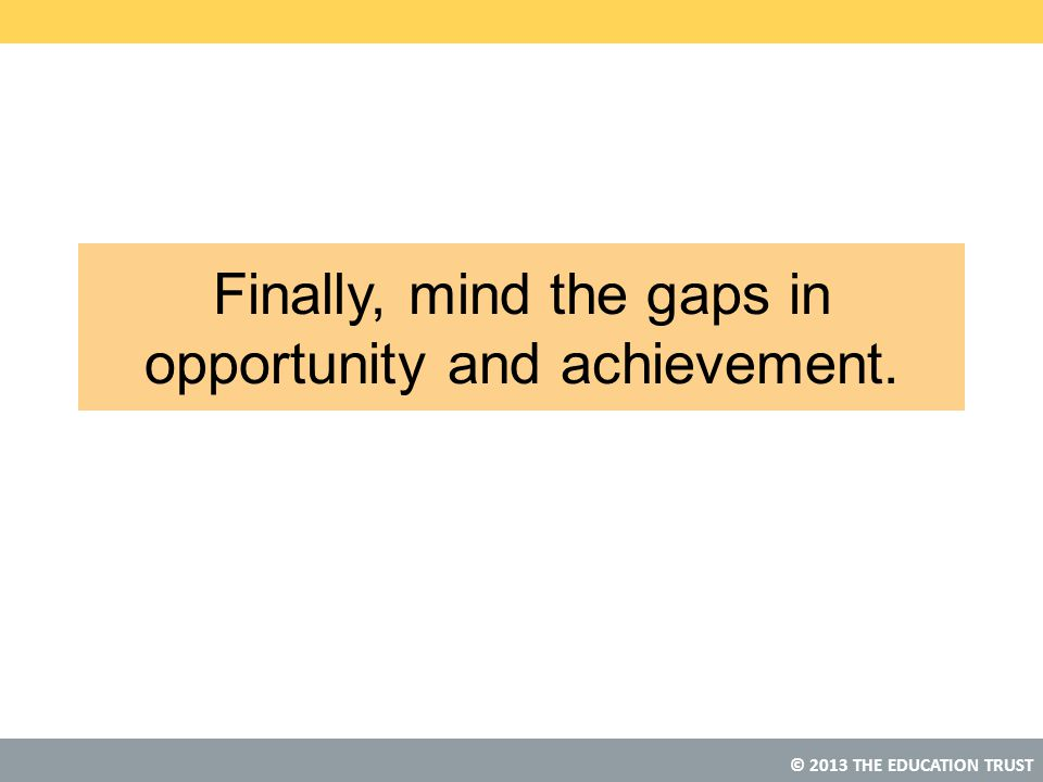 © 2013 THE EDUCATION TRUST Finally, mind the gaps in opportunity and achievement.