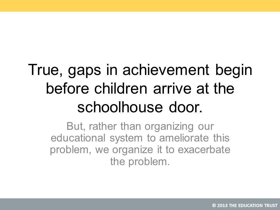 © 2013 THE EDUCATION TRUST True, gaps in achievement begin before children arrive at the schoolhouse door.