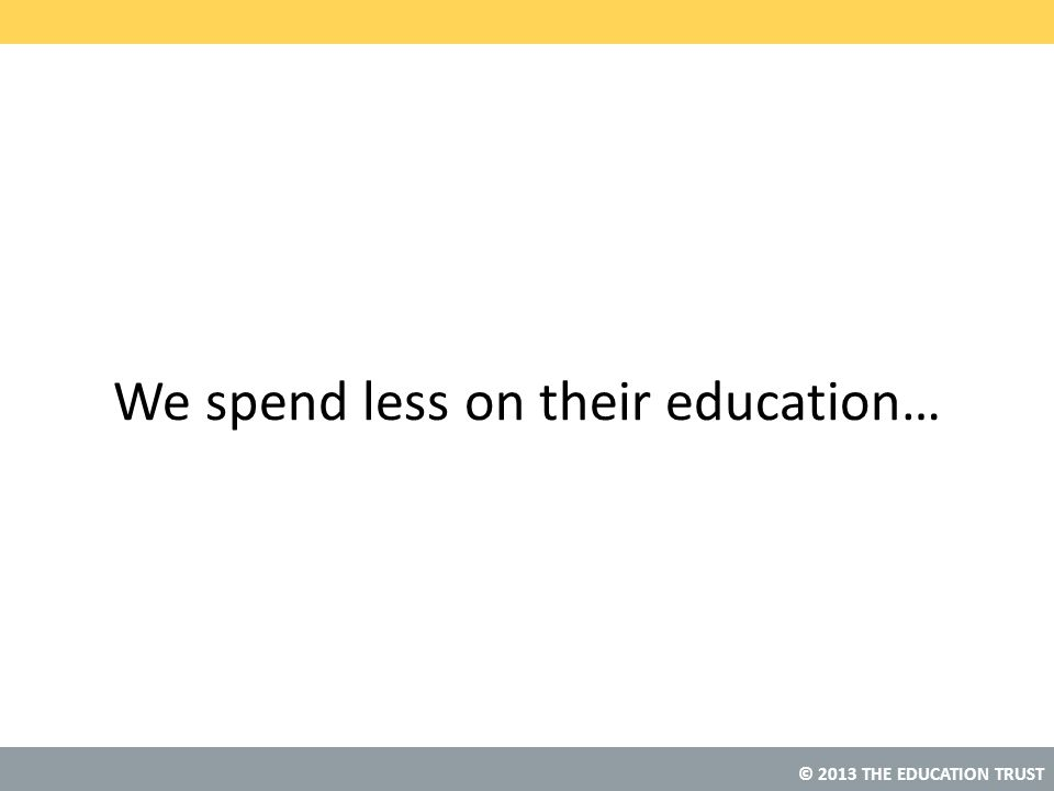© 2013 THE EDUCATION TRUST We spend less on their education…