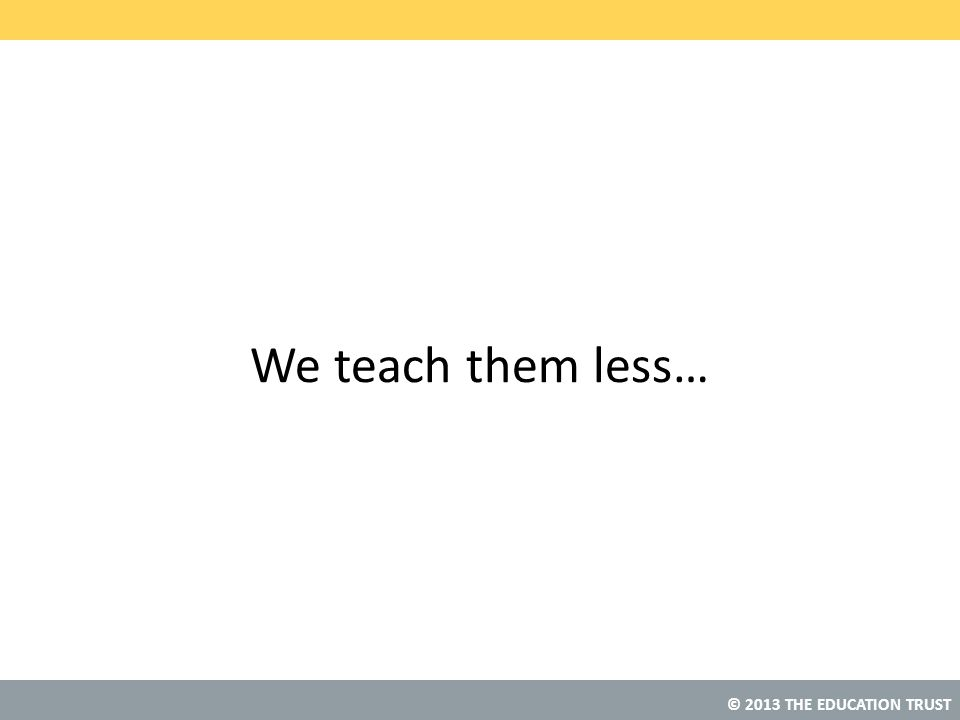 © 2013 THE EDUCATION TRUST We teach them less…