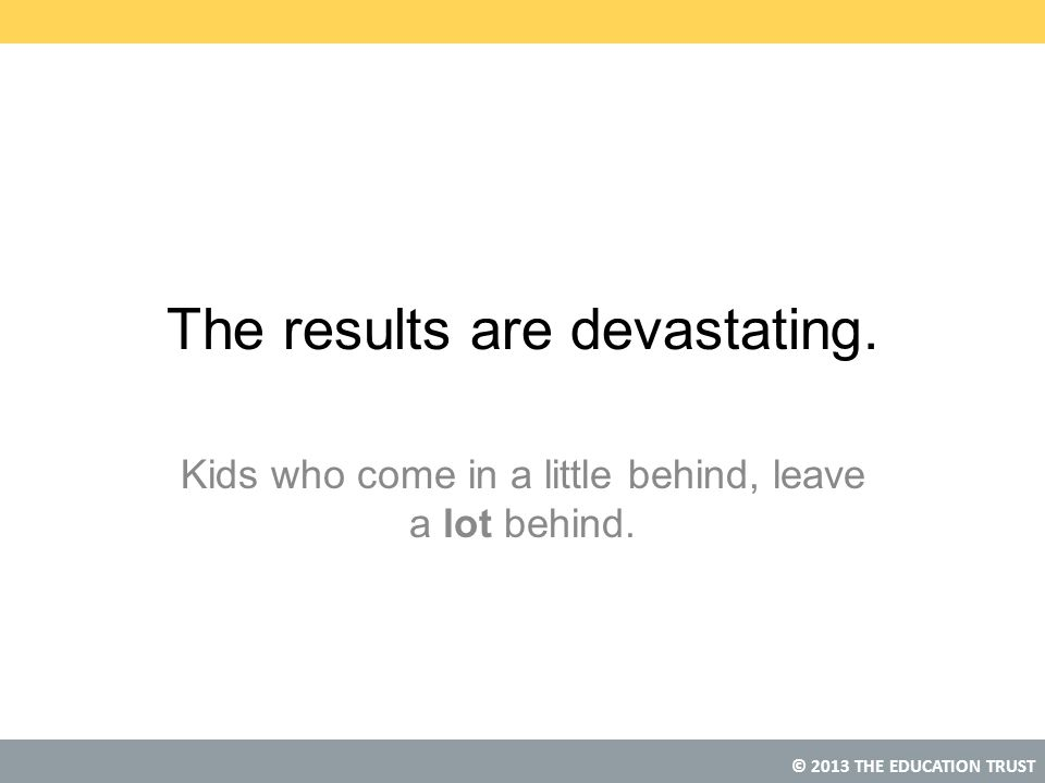 © 2013 THE EDUCATION TRUST The results are devastating. Kids who come in a little behind, leave a lot behind.