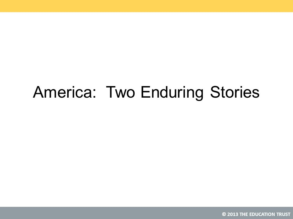 © 2013 THE EDUCATION TRUST America: Two Enduring Stories