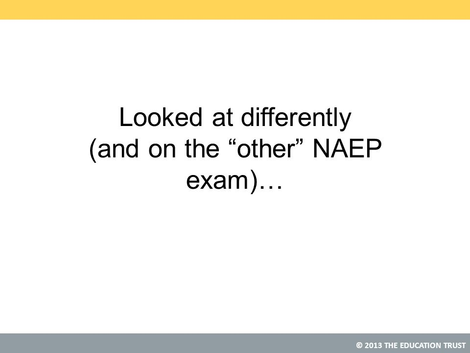 """© 2013 THE EDUCATION TRUST Looked at differently (and on the """"other"""" NAEP exam)…"""