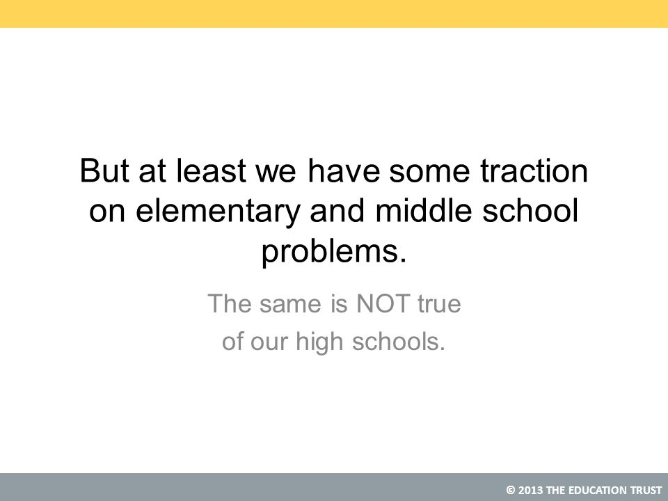 © 2013 THE EDUCATION TRUST But at least we have some traction on elementary and middle school problems. The same is NOT true of our high schools.