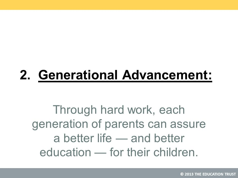 © 2013 THE EDUCATION TRUST 2. Generational Advancement: Through hard work, each generation of parents can assure a better life — and better education