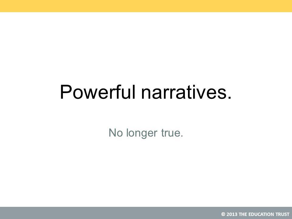 © 2013 THE EDUCATION TRUST Powerful narratives. No longer true.