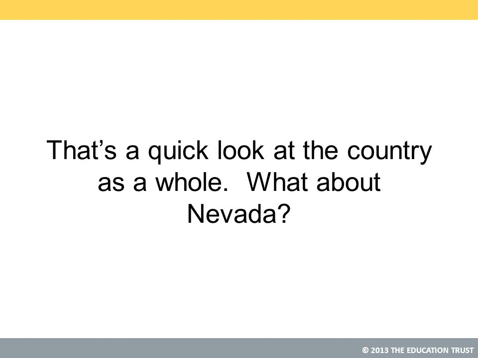 © 2013 THE EDUCATION TRUST That's a quick look at the country as a whole. What about Nevada?