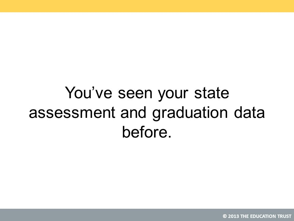© 2013 THE EDUCATION TRUST You've seen your state assessment and graduation data before.