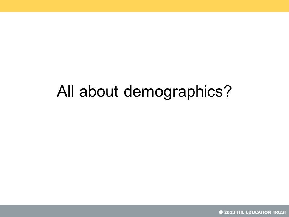 © 2013 THE EDUCATION TRUST All about demographics?