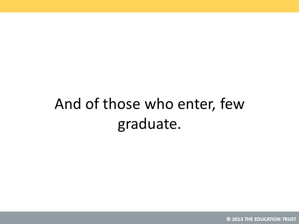 © 2013 THE EDUCATION TRUST And of those who enter, few graduate.