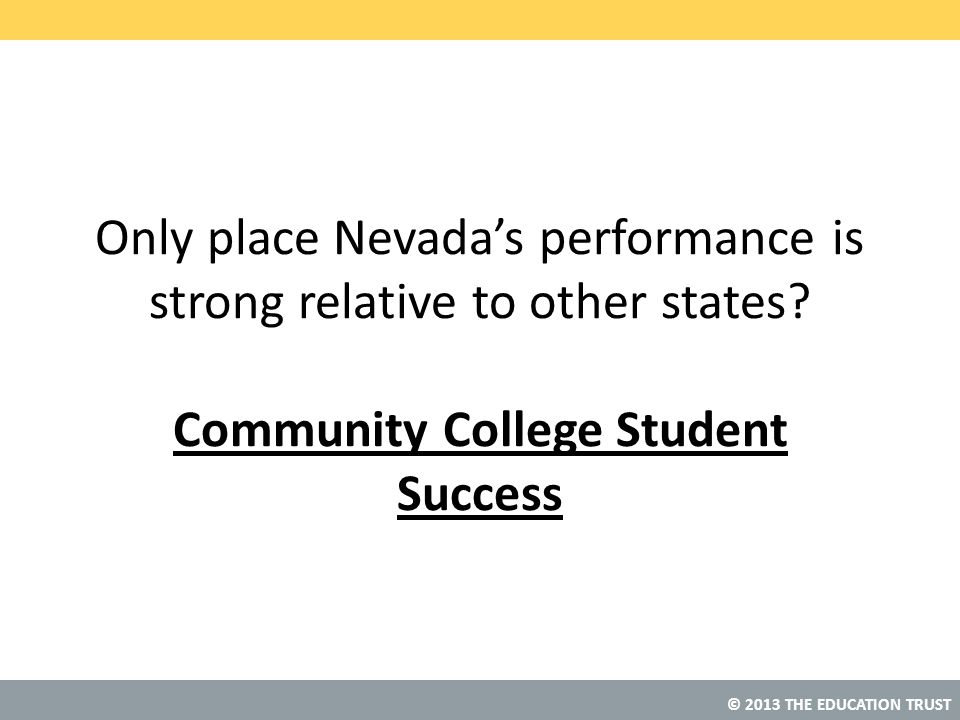© 2013 THE EDUCATION TRUST Only place Nevada's performance is strong relative to other states? Community College Student Success