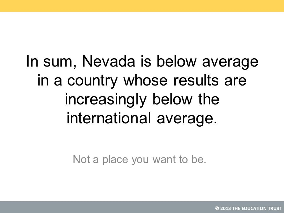 © 2013 THE EDUCATION TRUST In sum, Nevada is below average in a country whose results are increasingly below the international average.