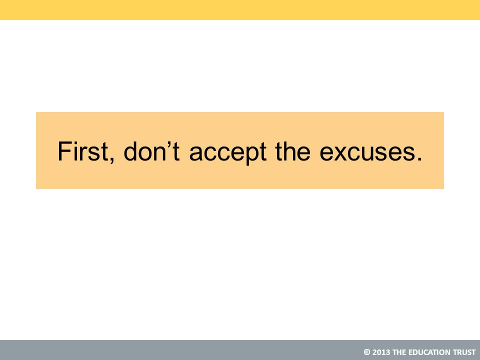 © 2013 THE EDUCATION TRUST First, don't accept the excuses.