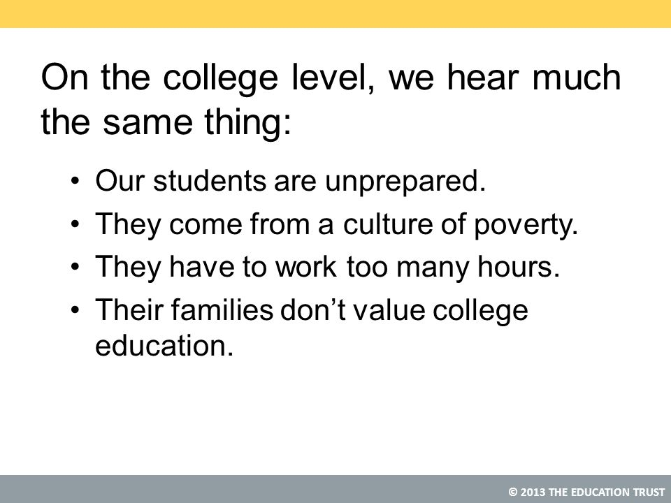 © 2013 THE EDUCATION TRUST On the college level, we hear much the same thing: Our students are unprepared. They come from a culture of poverty. They h
