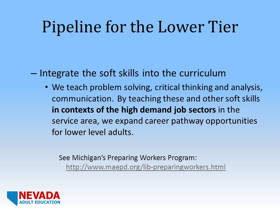 Pipeline for the Lower Tier – Integrate the soft skills into the curriculum We teach problem solving, critical thinking and analysis, communication.