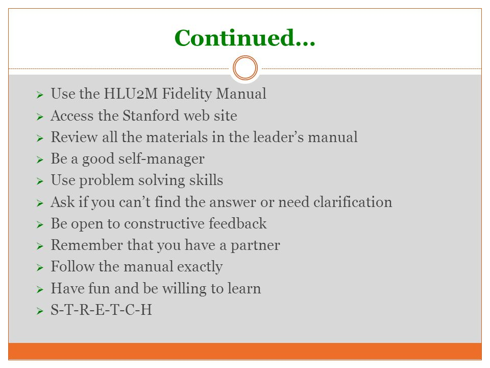 Continued…  Use the HLU2M Fidelity Manual  Access the Stanford web site  Review all the materials in the leader's manual  Be a good self-manager  Use problem solving skills  Ask if you can't find the answer or need clarification  Be open to constructive feedback  Remember that you have a partner  Follow the manual exactly  Have fun and be willing to learn  S-T-R-E-T-C-H