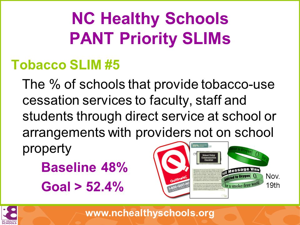www.nchealthyschools.org NC Healthy Schools PANT Priority SLIMs Tobacco SLIM #5 The % of schools that provide tobacco-use cessation services to faculty, staff and students through direct service at school or arrangements with providers not on school property Baseline48% Goal > 52.4% Nov.