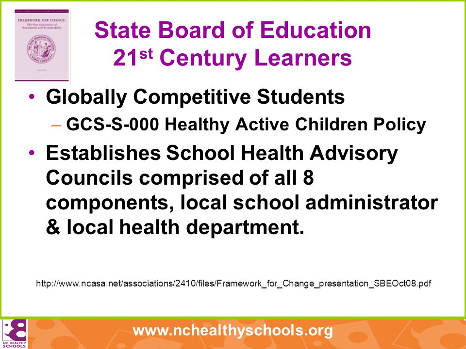 www.nchealthyschools.org State Board of Education 21 st Century Learners Globally Competitive Students –GCS-S-000 Healthy Active Children Policy Establishes School Health Advisory Councils comprised of all 8 components, local school administrator & local health department.