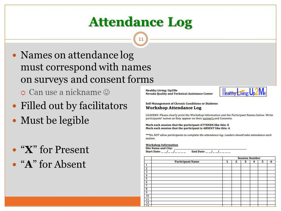 Attendance Log 11 Names on attendance log must correspond with names on surveys and consent forms  Can use a nickname Filled out by facilitators Must be legible X for Present A for Absent