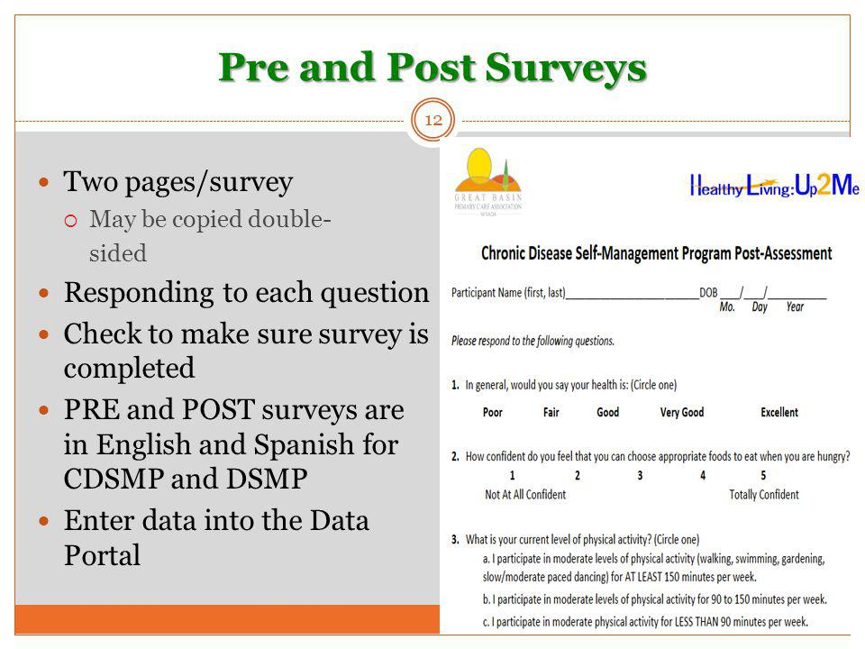 Pre and Post Surveys 12 Two pages/survey  May be copied double- sided Responding to each question Check to make sure survey is completed PRE and POST surveys are in English and Spanish for CDSMP and DSMP Enter data into the Data Portal