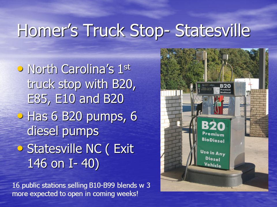 Homer's Truck Stop- Statesville North Carolina's 1 st truck stop with B20, E85, E10 and B20 North Carolina's 1 st truck stop with B20, E85, E10 and B20 Has 6 B20 pumps, 6 diesel pumps Has 6 B20 pumps, 6 diesel pumps Statesville NC ( Exit 146 on I- 40) Statesville NC ( Exit 146 on I- 40) 16 public stations selling B10-B99 blends w 3 more expected to open in coming weeks!