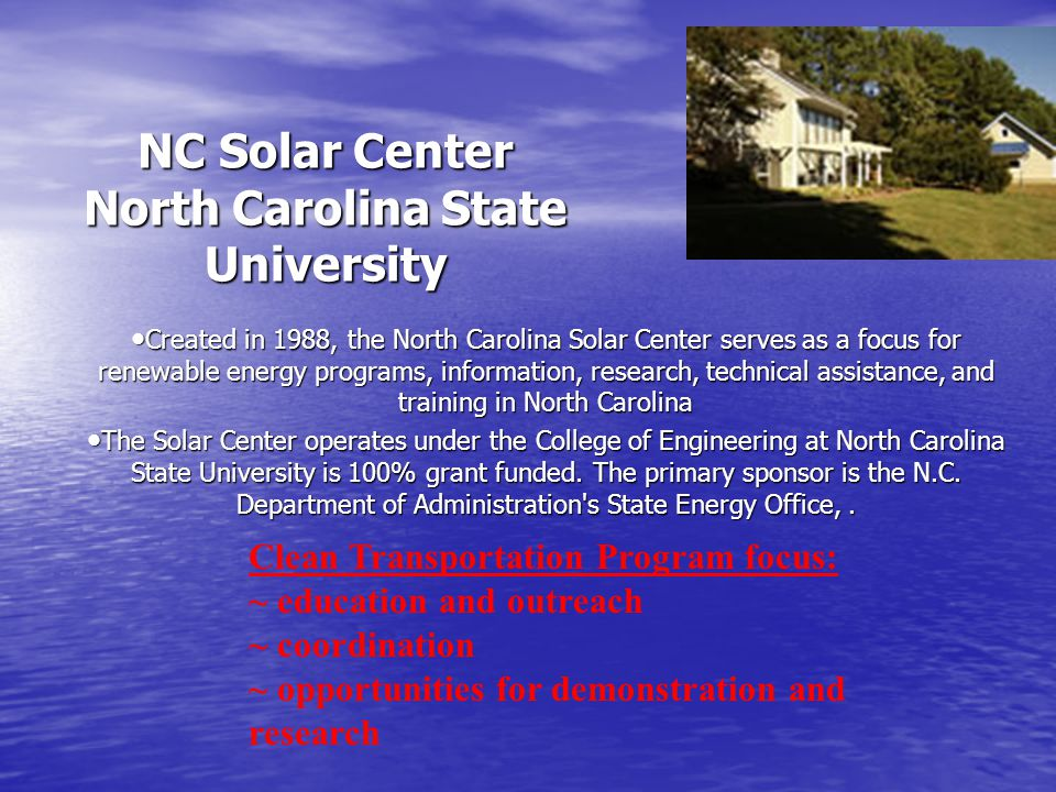 NC Solar Center North Carolina State University Created in 1988, the North Carolina Solar Center serves as a focus for renewable energy programs, information, research, technical assistance, and training in North Carolina Created in 1988, the North Carolina Solar Center serves as a focus for renewable energy programs, information, research, technical assistance, and training in North Carolina The Solar Center operates under the College of Engineering at North Carolina State University is 100% grant funded.