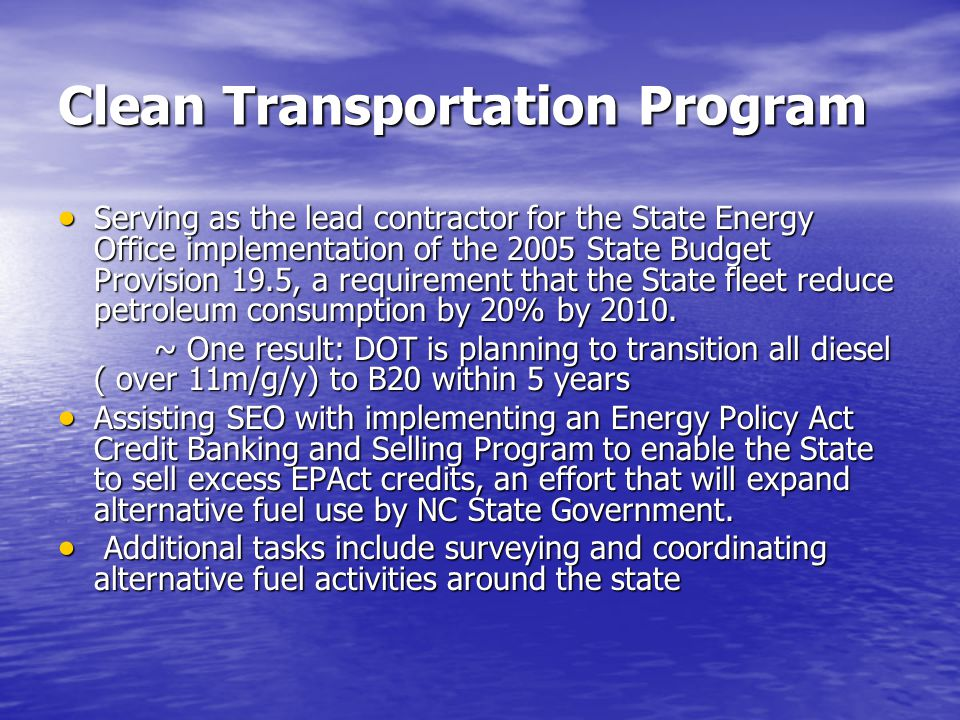 Clean Transportation Program  Serving as the lead contractor for the State Energy Office implementation of the 2005 State Budget Provision 19.5, a requirement that the State fleet reduce petroleum consumption by 20% by 2010.