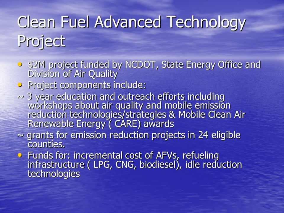 Clean Fuel Advanced Technology Project $2M project funded by NCDOT, State Energy Office and Division of Air Quality $2M project funded by NCDOT, State Energy Office and Division of Air Quality Project components include: Project components include: ~ 3 year education and outreach efforts including workshops about air quality and mobile emission reduction technologies/strategies & Mobile Clean Air Renewable Energy ( CARE) awards ~ grants for emission reduction projects in 24 eligible counties.