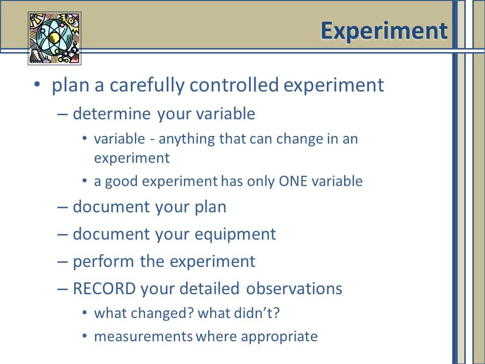 plan a carefully controlled experiment – determine your variable variable - anything that can change in an experiment a good experiment has only ONE variable – document your plan – document your equipment – perform the experiment – RECORD your detailed observations what changed.