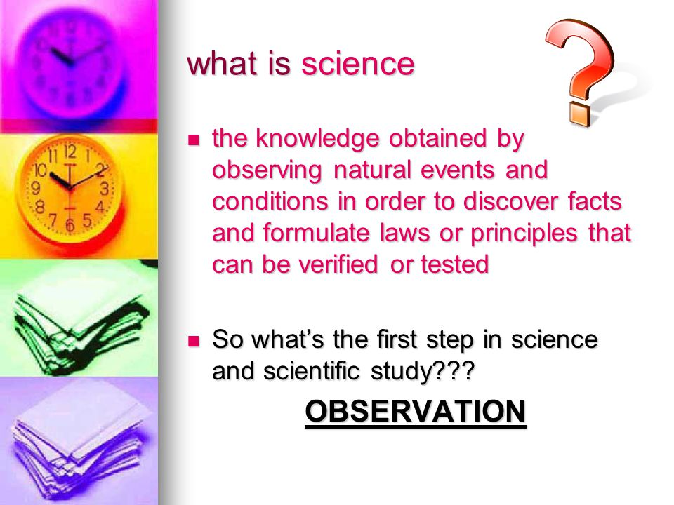 what is science the knowledge obtained by observing natural events and conditions in order to discover facts and formulate laws or principles that can