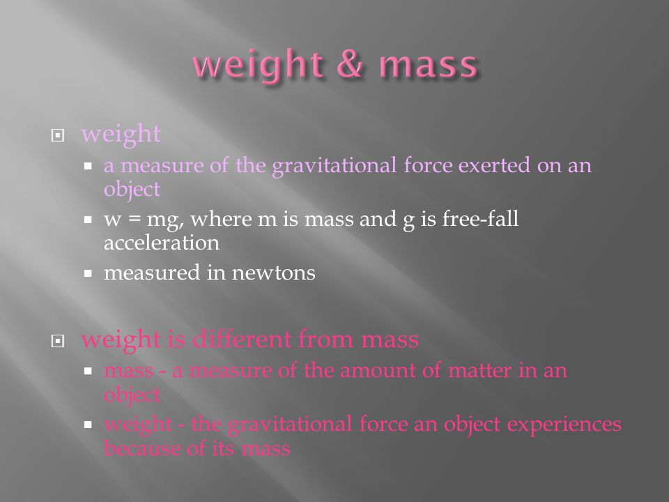  weight  a measure of the gravitational force exerted on an object  w = mg, where m is mass and g is free-fall acceleration  measured in newtons  weight is different from mass  mass - a measure of the amount of matter in an object  weight - the gravitational force an object experiences because of its mass