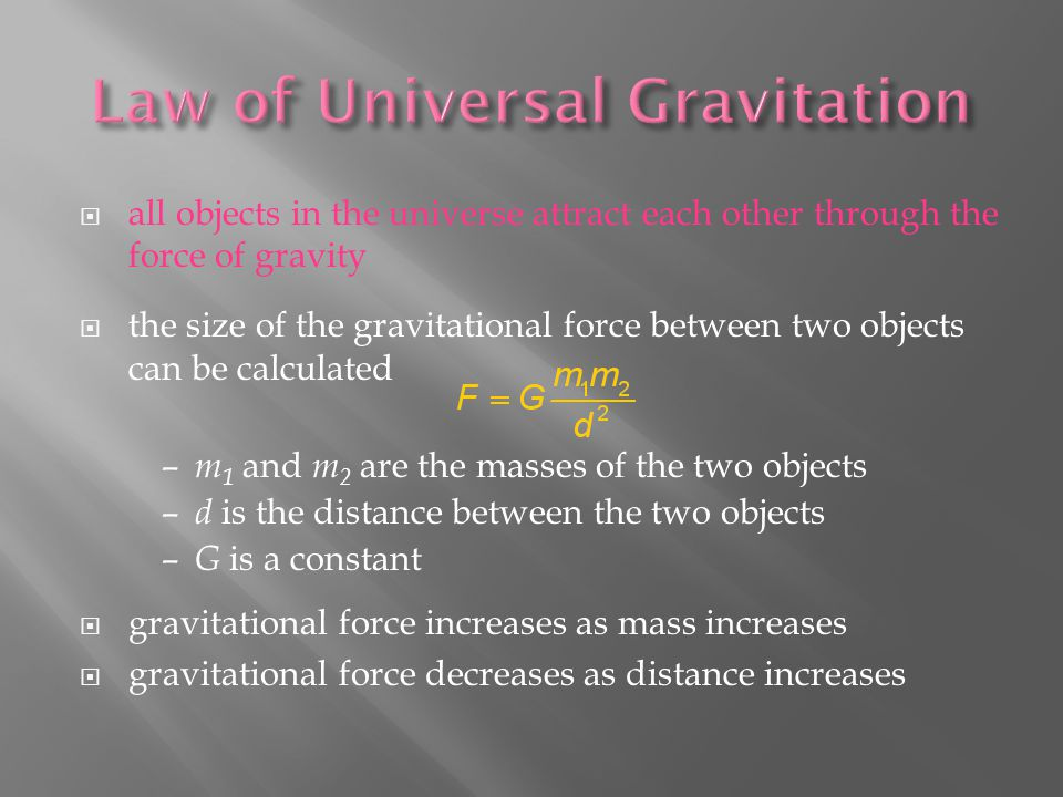  all objects in the universe attract each other through the force of gravity  the size of the gravitational force between two objects can be calculated  gravitational force increases as mass increases  gravitational force decreases as distance increases – m 1 and m 2 are the masses of the two objects – d is the distance between the two objects – G is a constant