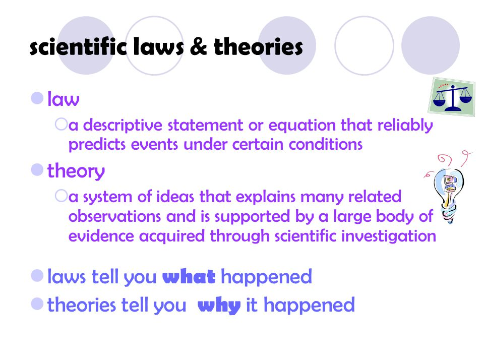 scientific laws & theories law  a descriptive statement or equation that reliably predicts events under certain conditions theory  a system of ideas