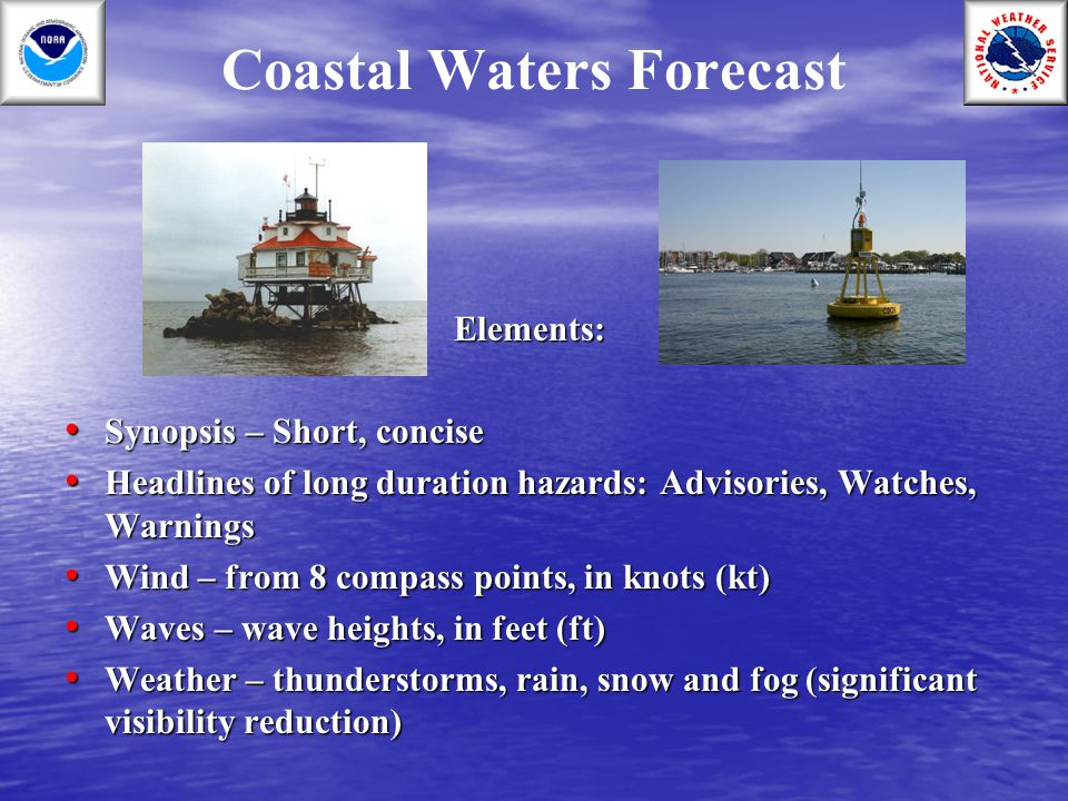 Coastal Waters ForecastElements: Synopsis – Short, concise Synopsis – Short, concise Headlines of long duration hazards: Advisories, Watches, Warnings