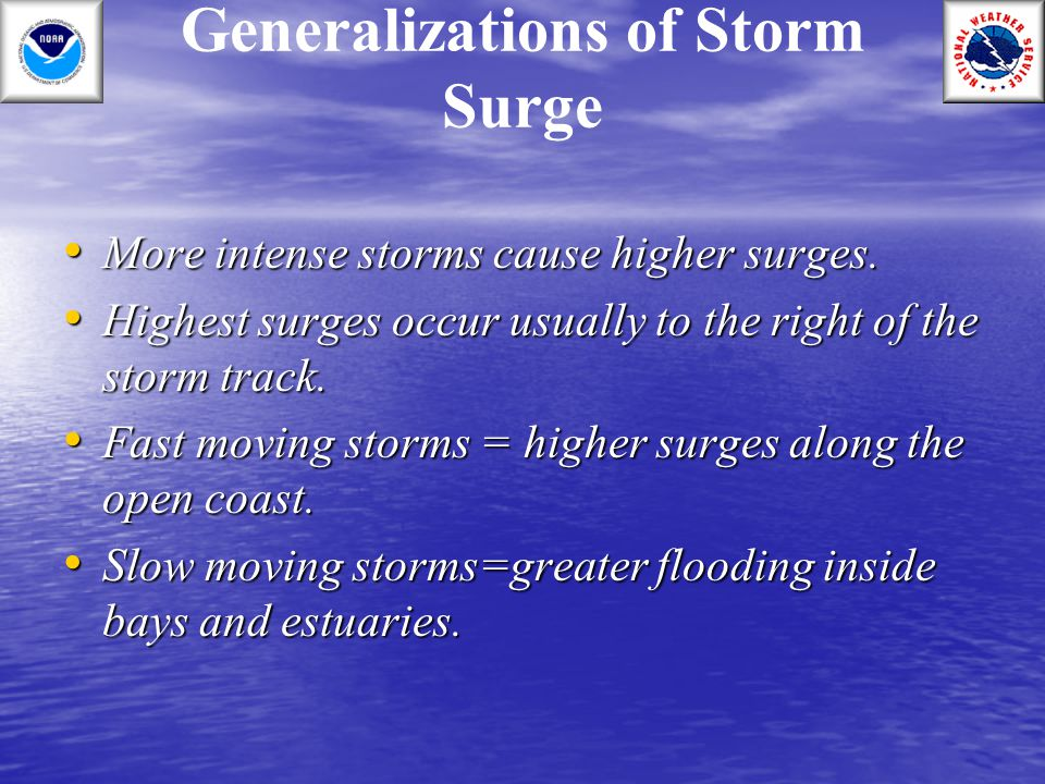 Generalizations of Storm Surge More intense storms cause higher surges. More intense storms cause higher surges. Highest surges occur usually to the r